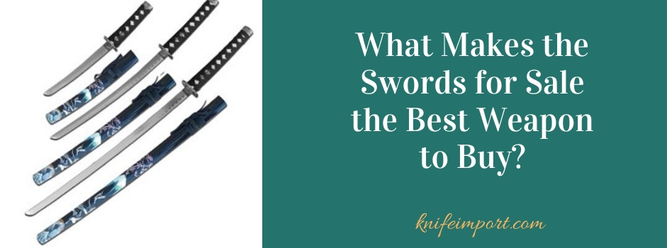 What Makes the Swords for Sale the Best Weapon to Buy?